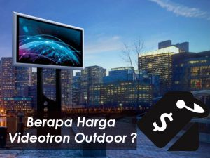 Kisaran Harga Videotron Outdoor | Estimasi Harga Per Project